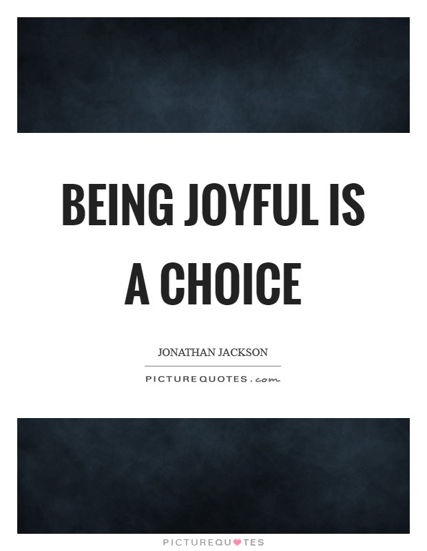 Being joyful is a choice Picture Quote #1