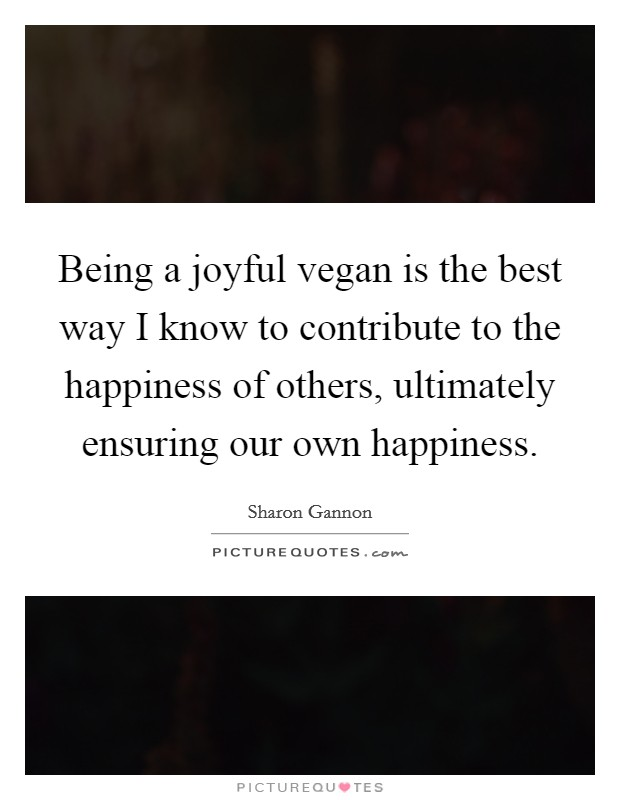 being a joyful vegan is the best way i know to contribute to the