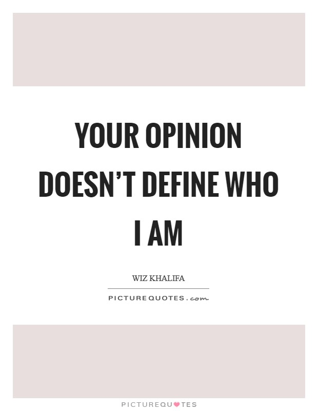 Your opinion doesn't define who I am Picture Quote #1