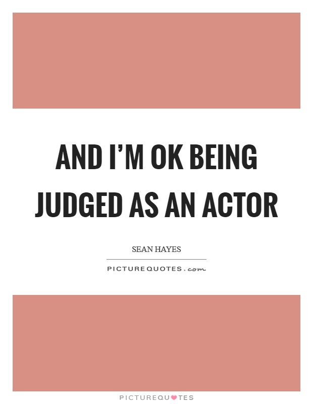 And I'm OK being judged as an actor Picture Quote #1
