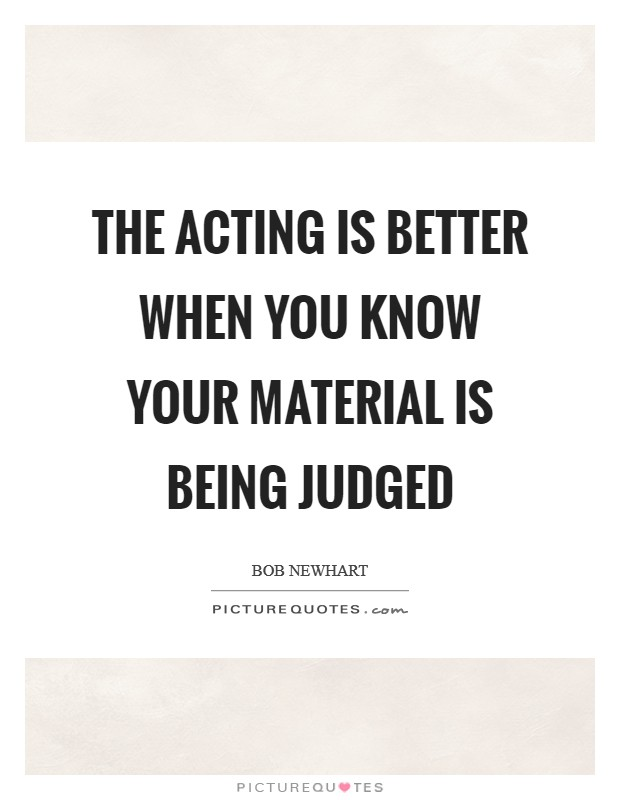The acting is better when you know your material is being judged Picture Quote #1