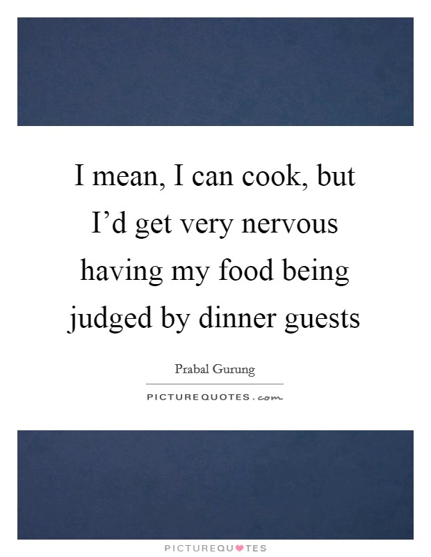 I mean, I can cook, but I'd get very nervous having my food being judged by dinner guests Picture Quote #1