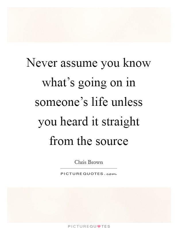 Never assume you know what's going on in someone's life unless you heard it straight from the source Picture Quote #1