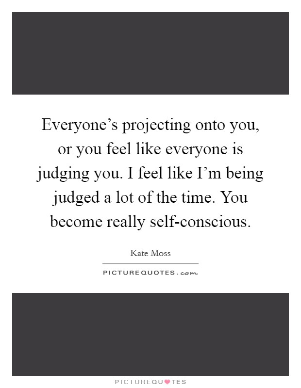 Everyone's projecting onto you, or you feel like everyone is judging you. I feel like I'm being judged a lot of the time. You become really self-conscious Picture Quote #1
