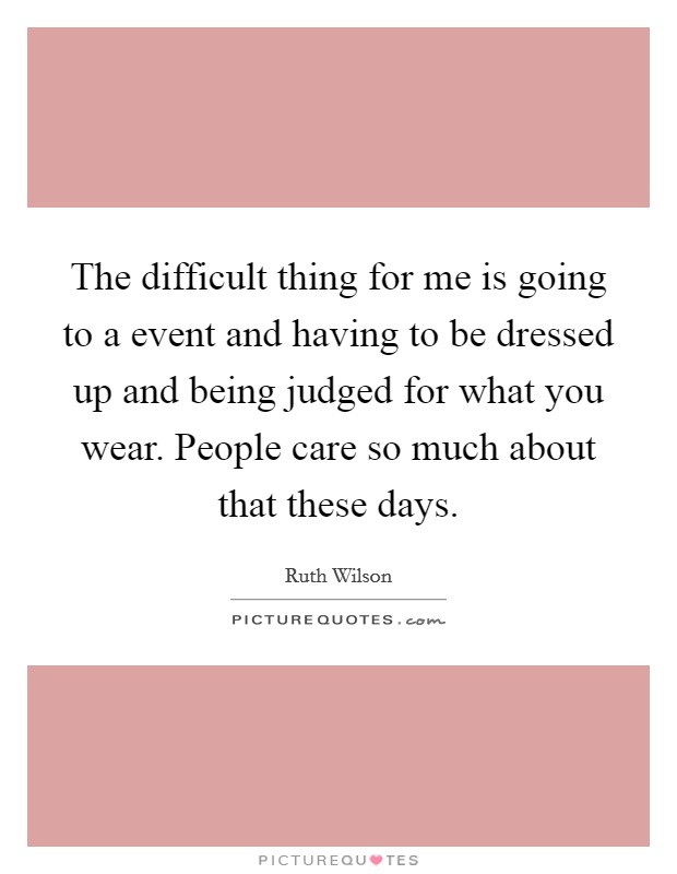 The difficult thing for me is going to a event and having to be dressed up and being judged for what you wear. People care so much about that these days Picture Quote #1