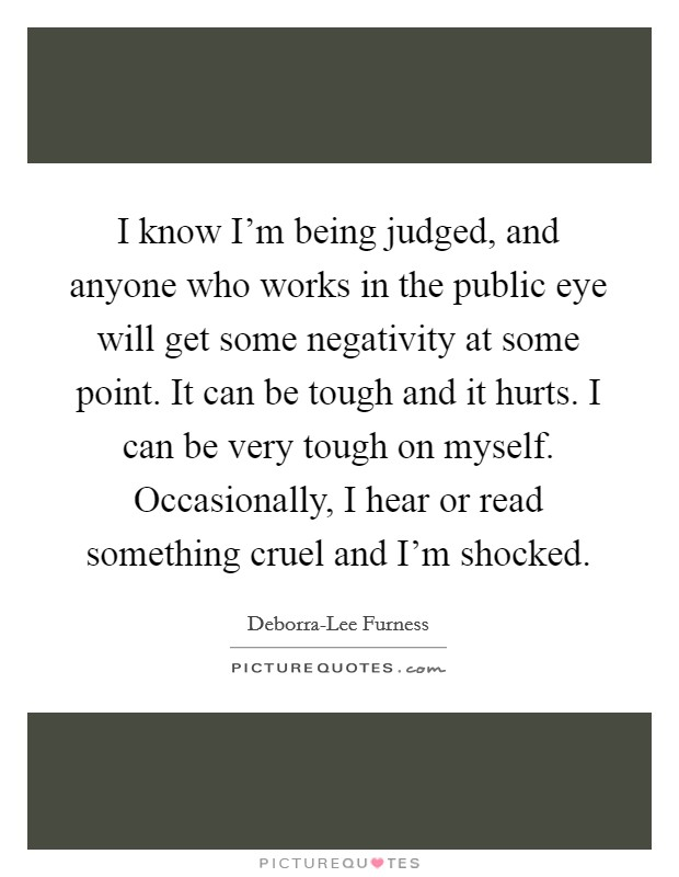 I know I'm being judged, and anyone who works in the public eye will get some negativity at some point. It can be tough and it hurts. I can be very tough on myself. Occasionally, I hear or read something cruel and I'm shocked Picture Quote #1