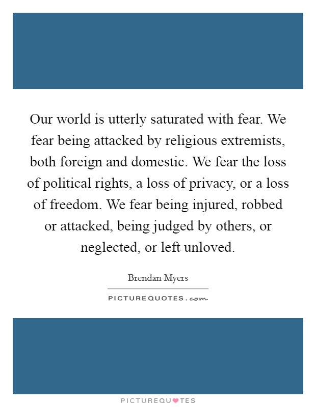 Our world is utterly saturated with fear. We fear being attacked by religious extremists, both foreign and domestic. We fear the loss of political rights, a loss of privacy, or a loss of freedom. We fear being injured, robbed or attacked, being judged by others, or neglected, or left unloved Picture Quote #1