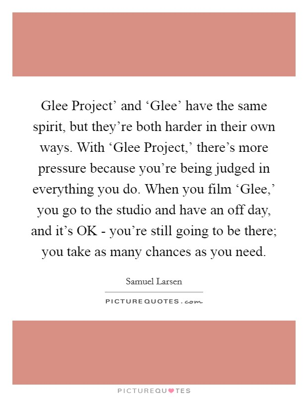 Glee Project' and 'Glee' have the same spirit, but they're both harder in their own ways. With 'Glee Project,' there's more pressure because you're being judged in everything you do. When you film 'Glee,' you go to the studio and have an off day, and it's OK - you're still going to be there; you take as many chances as you need. Picture Quote #1