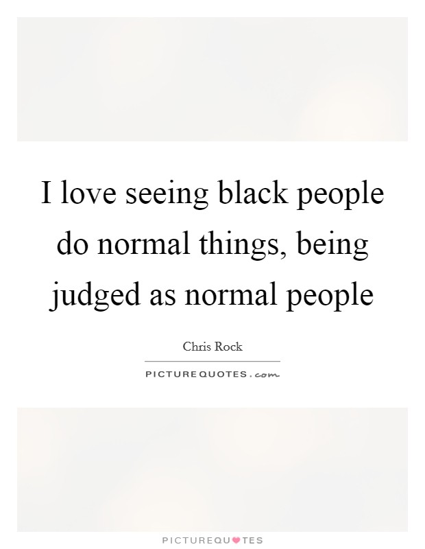 I love seeing black people do normal things, being judged as normal people Picture Quote #1