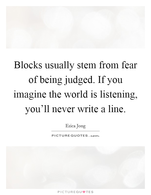Blocks usually stem from fear of being judged. If you imagine the world is listening, you'll never write a line Picture Quote #1