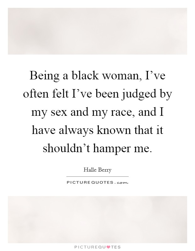 Being a black woman, I've often felt I've been judged by my sex and my race, and I have always known that it shouldn't hamper me Picture Quote #1