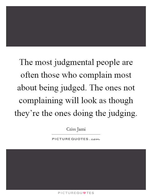 The most judgmental people are often those who complain most about being judged. The ones not complaining will look as though they're the ones doing the judging Picture Quote #1