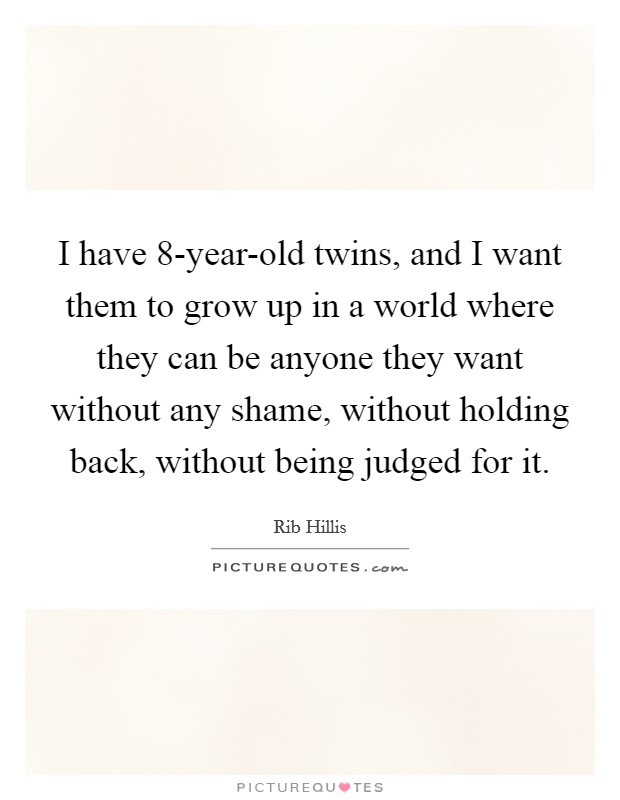 I have 8-year-old twins, and I want them to grow up in a world where they can be anyone they want without any shame, without holding back, without being judged for it Picture Quote #1
