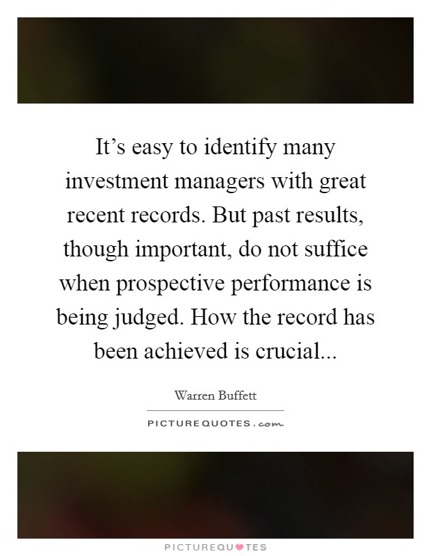 It's easy to identify many investment managers with great recent records. But past results, though important, do not suffice when prospective performance is being judged. How the record has been achieved is crucial Picture Quote #1