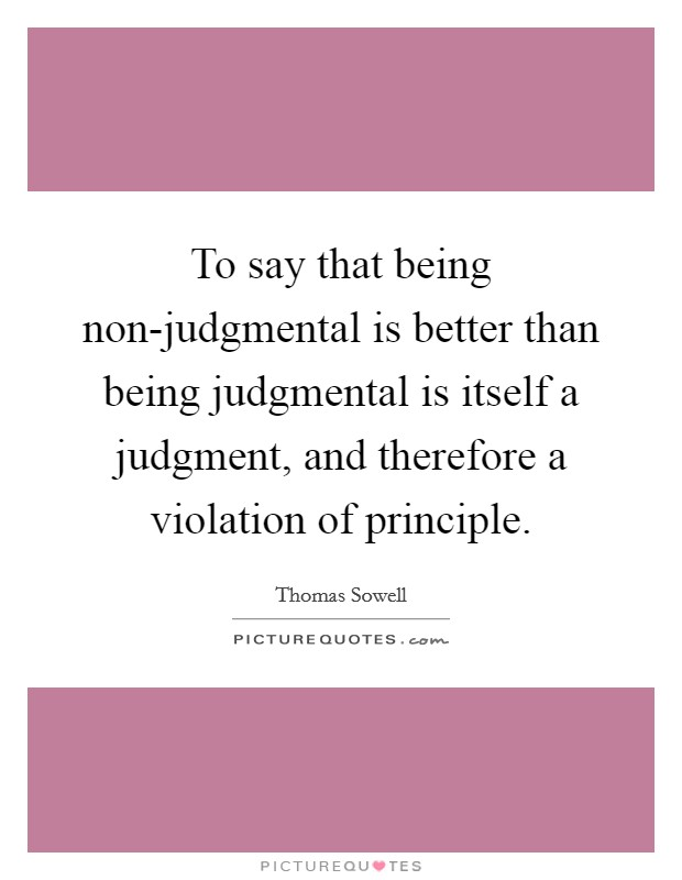 To say that being non-judgmental is better than being judgmental is itself a judgment, and therefore a violation of principle Picture Quote #1