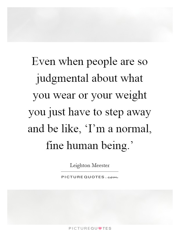 Even when people are so judgmental about what you wear or your weight you just have to step away and be like, 'I'm a normal, fine human being.' Picture Quote #1