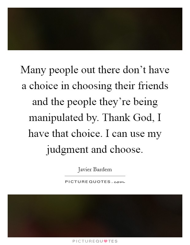 Many people out there don't have a choice in choosing their friends and the people they're being manipulated by. Thank God, I have that choice. I can use my judgment and choose. Picture Quote #1