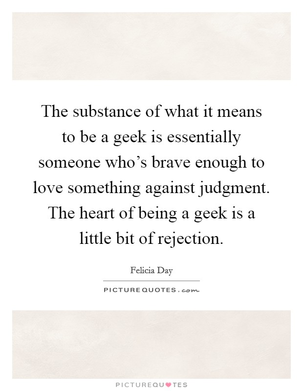 The substance of what it means to be a geek is essentially someone who's brave enough to love something against judgment. The heart of being a geek is a little bit of rejection Picture Quote #1