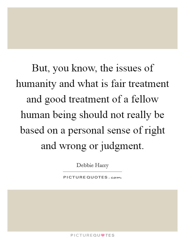 But, you know, the issues of humanity and what is fair treatment and good treatment of a fellow human being should not really be based on a personal sense of right and wrong or judgment Picture Quote #1