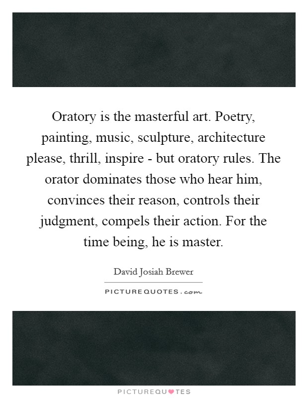 Oratory is the masterful art. Poetry, painting, music, sculpture, architecture please, thrill, inspire - but oratory rules. The orator dominates those who hear him, convinces their reason, controls their judgment, compels their action. For the time being, he is master Picture Quote #1