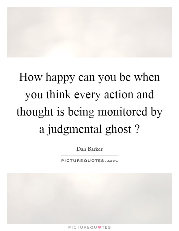 How happy can you be when you think every action and thought is being monitored by a judgmental ghost ? Picture Quote #1