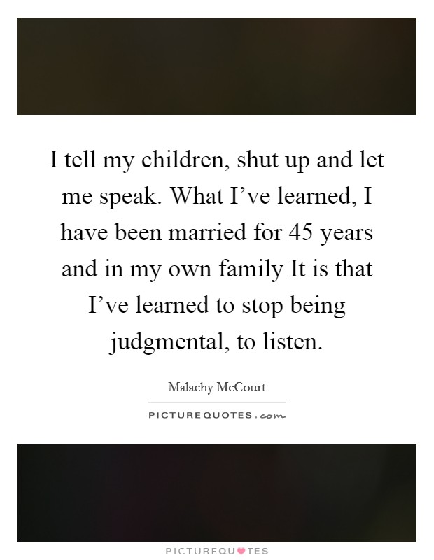 I tell my children, shut up and let me speak. What I've learned, I have been married for 45 years and in my own family It is that I've learned to stop being judgmental, to listen Picture Quote #1