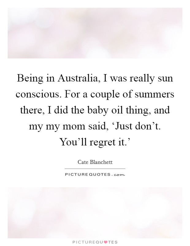 Being in Australia, I was really sun conscious. For a couple of summers there, I did the baby oil thing, and my my mom said, 'Just don't. You'll regret it.' Picture Quote #1