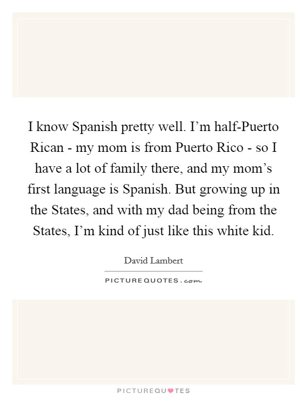 I know Spanish pretty well. I'm half-Puerto Rican - my mom is from Puerto Rico - so I have a lot of family there, and my mom's first language is Spanish. But growing up in the States, and with my dad being from the States, I'm kind of just like this white kid Picture Quote #1