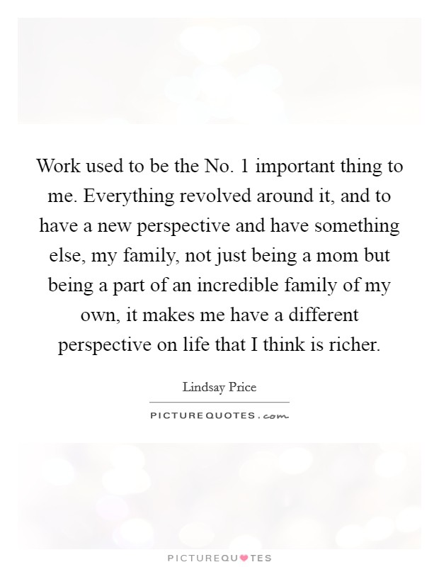 Work used to be the No. 1 important thing to me. Everything revolved around it, and to have a new perspective and have something else, my family, not just being a mom but being a part of an incredible family of my own, it makes me have a different perspective on life that I think is richer Picture Quote #1