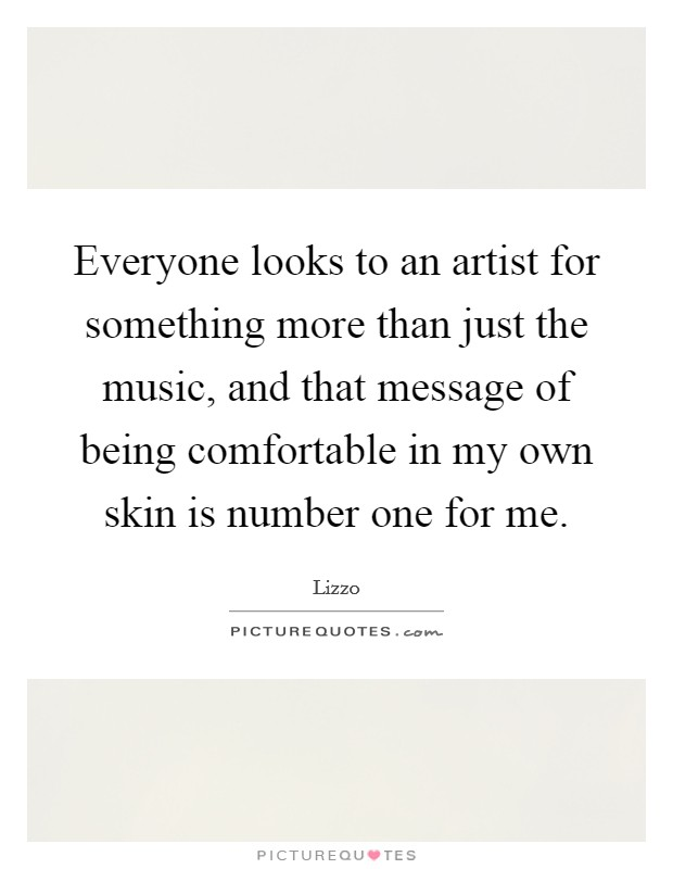 Everyone looks to an artist for something more than just the music, and that message of being comfortable in my own skin is number one for me Picture Quote #1