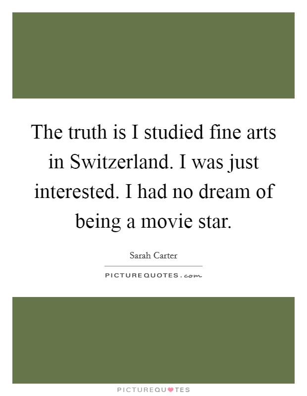 The truth is I studied fine arts in Switzerland. I was just interested. I had no dream of being a movie star Picture Quote #1