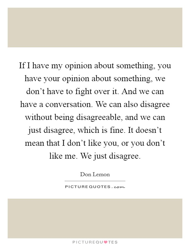 If I have my opinion about something, you have your opinion about something, we don't have to fight over it. And we can have a conversation. We can also disagree without being disagreeable, and we can just disagree, which is fine. It doesn't mean that I don't like you, or you don't like me. We just disagree Picture Quote #1