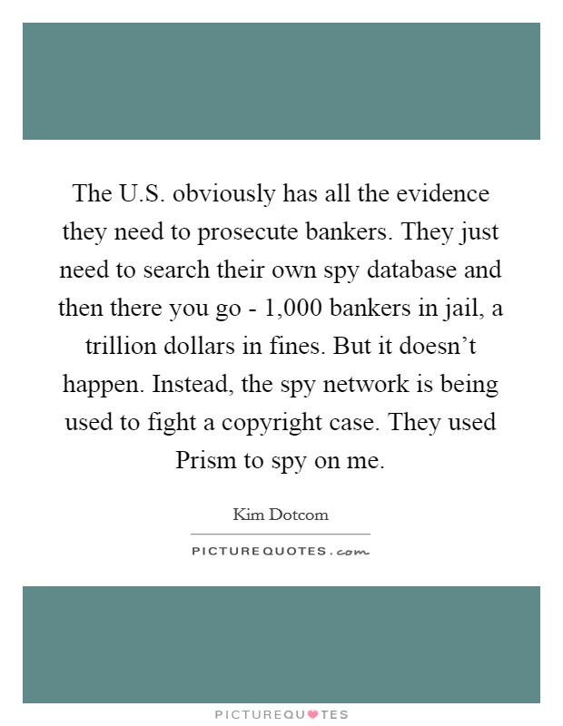 The U.S. obviously has all the evidence they need to prosecute bankers. They just need to search their own spy database and then there you go - 1,000 bankers in jail, a trillion dollars in fines. But it doesn't happen. Instead, the spy network is being used to fight a copyright case. They used Prism to spy on me Picture Quote #1