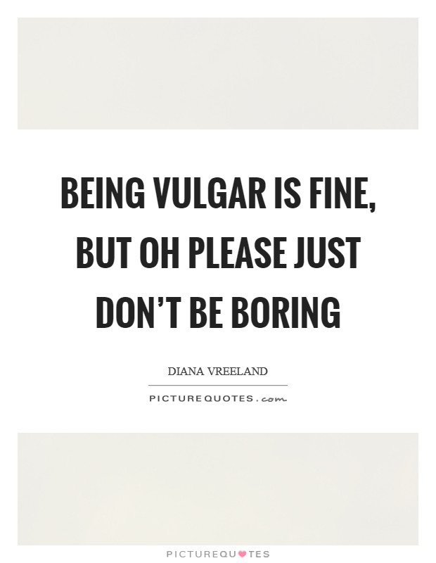 Being vulgar is fine, but oh please just don't be boring Picture Quote #1