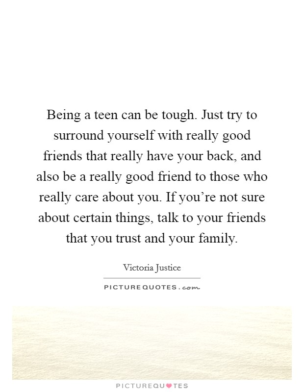 Being a teen can be tough. Just try to surround yourself with really good friends that really have your back, and also be a really good friend to those who really care about you. If you're not sure about certain things, talk to your friends that you trust and your family. Picture Quote #1