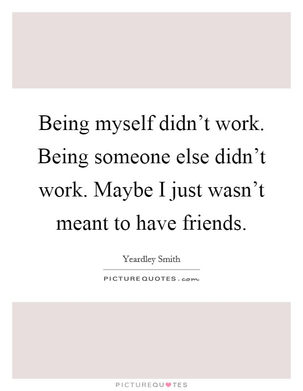 Being myself didn't work. Being someone else didn't work. Maybe I just wasn't meant to have friends Picture Quote #1