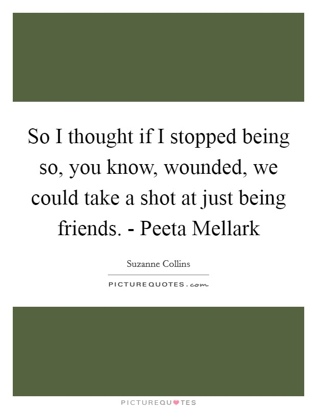 So I thought if I stopped being so, you know, wounded, we could take a shot at just being friends. - Peeta Mellark Picture Quote #1