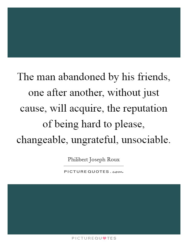 The man abandoned by his friends, one after another, without just cause, will acquire, the reputation of being hard to please, changeable, ungrateful, unsociable Picture Quote #1