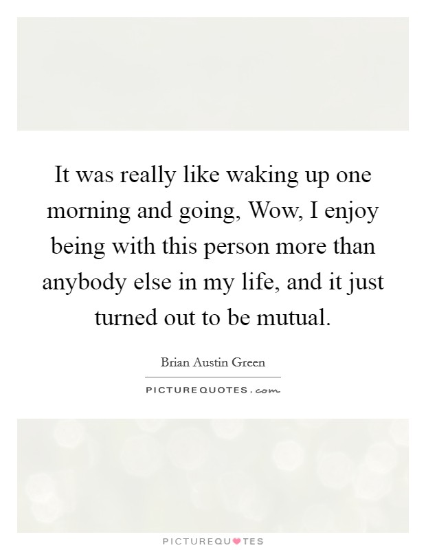 It was really like waking up one morning and going, Wow, I enjoy being with this person more than anybody else in my life, and it just turned out to be mutual Picture Quote #1