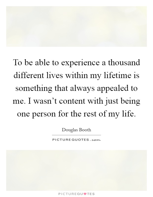 To be able to experience a thousand different lives within my lifetime is something that always appealed to me. I wasn't content with just being one person for the rest of my life Picture Quote #1