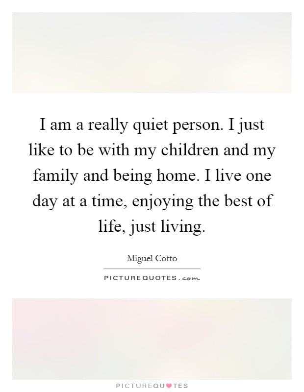 I am a really quiet person. I just like to be with my children and my family and being home. I live one day at a time, enjoying the best of life, just living Picture Quote #1