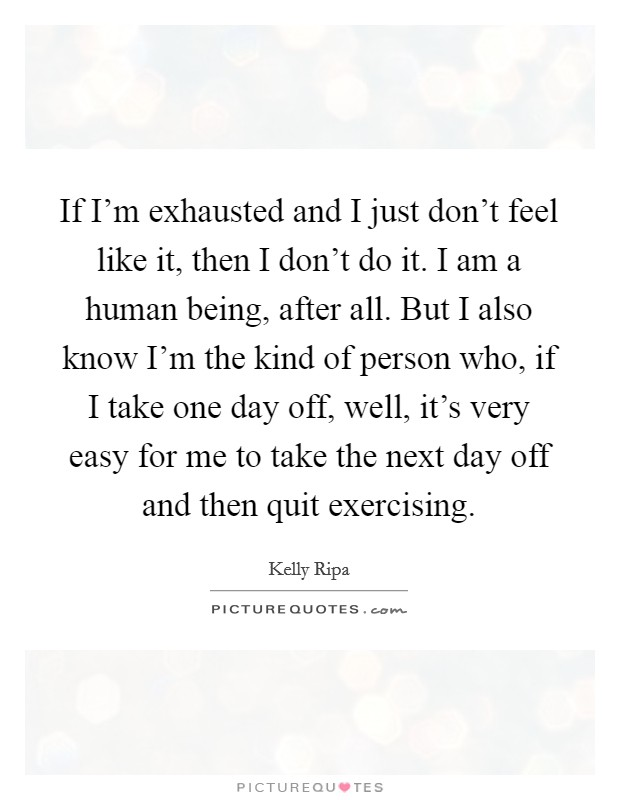 If I'm exhausted and I just don't feel like it, then I don't do it. I am a human being, after all. But I also know I'm the kind of person who, if I take one day off, well, it's very easy for me to take the next day off and then quit exercising Picture Quote #1