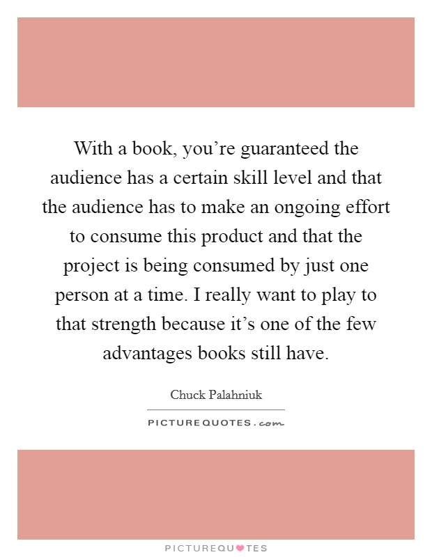 With a book, you're guaranteed the audience has a certain skill level and that the audience has to make an ongoing effort to consume this product and that the project is being consumed by just one person at a time. I really want to play to that strength because it's one of the few advantages books still have Picture Quote #1