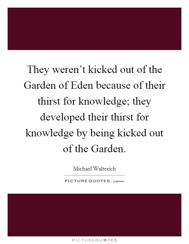 They weren't kicked out of the Garden of Eden because of their thirst for knowledge; they developed their thirst for knowledge by being kicked out of the Garden Picture Quote #1