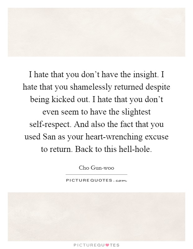I hate that you don't have the insight. I hate that you shamelessly returned despite being kicked out. I hate that you don't even seem to have the slightest self-respect. And also the fact that you used San as your heart-wrenching excuse to return. Back to this hell-hole Picture Quote #1