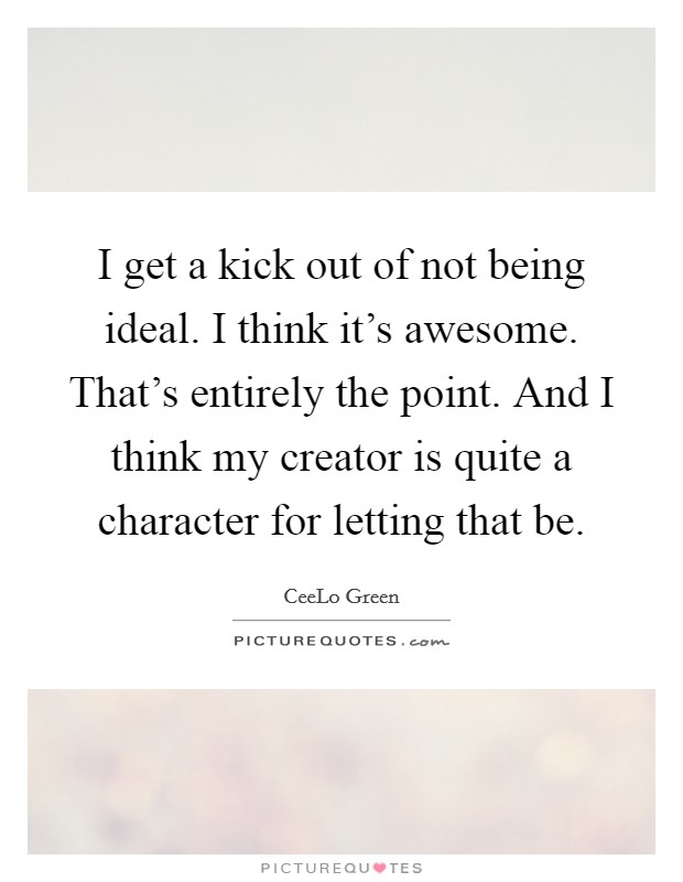 I get a kick out of not being ideal. I think it's awesome. That's entirely the point. And I think my creator is quite a character for letting that be Picture Quote #1