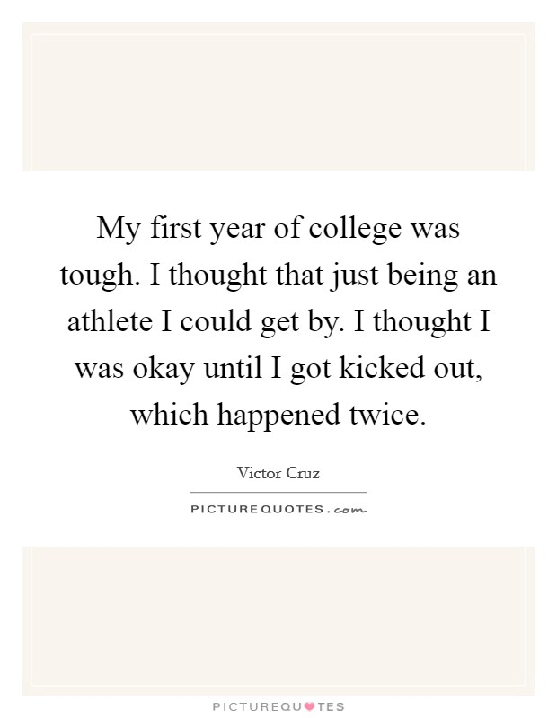 My first year of college was tough. I thought that just being an ...