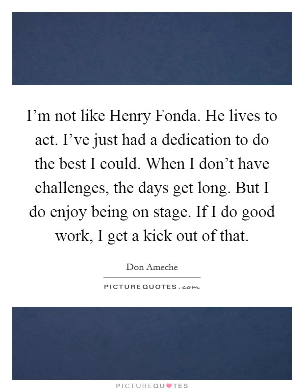 I'm not like Henry Fonda. He lives to act. I've just had a dedication to do the best I could. When I don't have challenges, the days get long. But I do enjoy being on stage. If I do good work, I get a kick out of that Picture Quote #1
