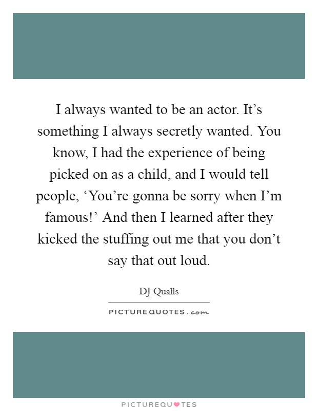 I always wanted to be an actor. It's something I always secretly wanted. You know, I had the experience of being picked on as a child, and I would tell people, 'You're gonna be sorry when I'm famous!' And then I learned after they kicked the stuffing out me that you don't say that out loud Picture Quote #1