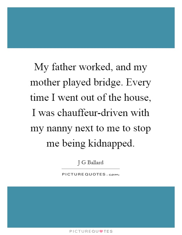 My father worked, and my mother played bridge. Every time I went out of the house, I was chauffeur-driven with my nanny next to me to stop me being kidnapped Picture Quote #1